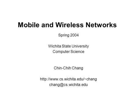 Mobile and Wireless Networks Spring 2004 Wichita State University Computer Science Chin-Chih Chang