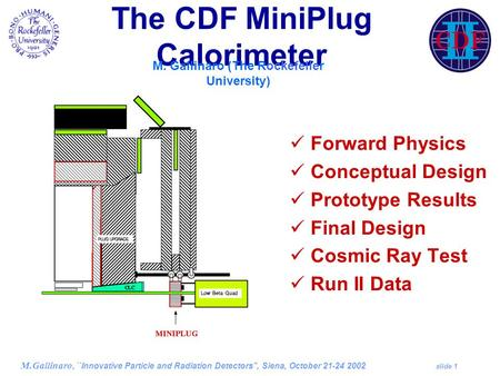M.Gallinaro, ``Innovative Particle and Radiation Detectors'', Siena, October 21-24 2002 slide 1 The CDF MiniPlug Calorimeter Forward Physics Conceptual.