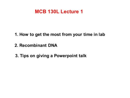 MCB 130L Lecture 1 1. How to get the most from your time in lab 2. Recombinant DNA 3. Tips on giving a Powerpoint talk.