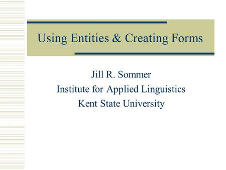 Using Entities & Creating Forms Jill R. Sommer Institute for Applied Linguistics Kent State University.