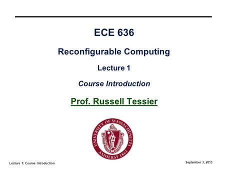 Lecture 1: Course Introduction September 3, 2013 ECE 636 Reconfigurable Computing Lecture 1 Course Introduction Prof. Russell Tessier.