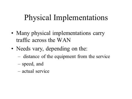 Physical Implementations Many physical implementations carry traffic across the WAN Needs vary, depending on the: – distance of the equipment from the.
