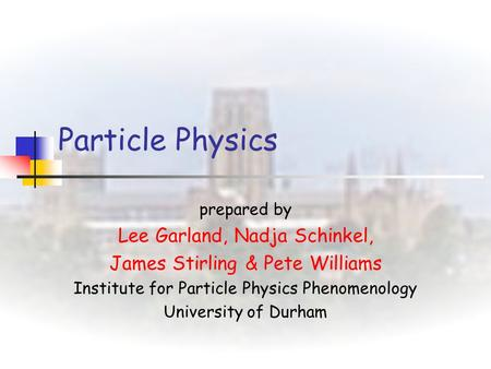 Particle Physics prepared by Lee Garland, Nadja Schinkel, James Stirling & Pete Williams Institute for Particle Physics Phenomenology University of Durham.