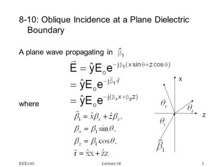 EEE340Lecture 381 8-10: Oblique Incidence at a Plane Dielectric Boundary A plane wave propagating in where z x.