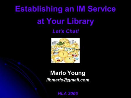 Establishing an IM Service at Your Library Let's Chat! Marlo Young HLA 2006.