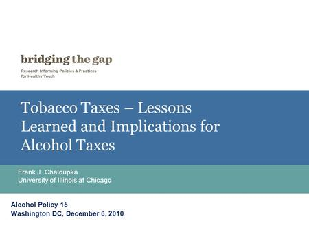 Tobacco Taxes – Lessons Learned and Implications for Alcohol Taxes Frank J. Chaloupka University of Illinois at Chicago Alcohol Policy 15 Washington DC,