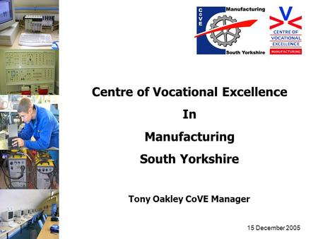 15 December 2005 Centre of Vocational Excellence In Manufacturing South Yorkshire Tony Oakley CoVE Manager.