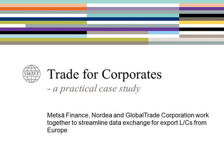 Trade for Corporates - a practical case study Metsä Finance, Nordea and GlobalTrade Corporation work together to streamline data exchange for export L/Cs.