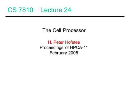CS 7810 Lecture 24 The Cell Processor H. Peter Hofstee Proceedings of HPCA-11 February 2005.