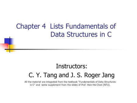 Chapter 4 <strong>Lists</strong> Fundamentals of Data Structures <strong>in</strong> <strong>C</strong> Instructors: <strong>C</strong>. Y. Tang and J. S. Roger Jang All the material are integrated from the textbook Fundamentals.