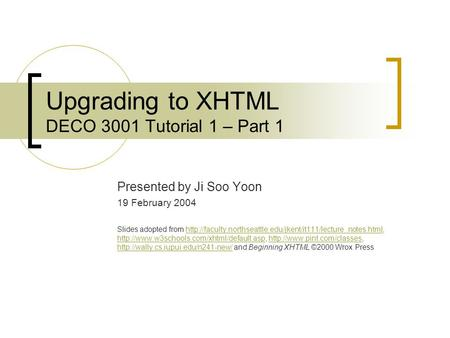 Upgrading to XHTML DECO 3001 Tutorial 1 – Part 1 Presented by Ji Soo Yoon 19 February 2004 Slides adopted from