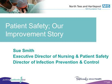 Patient Safety; Our Improvement Story Sue Smith Executive Director of Nursing & Patient Safety Director of Infection Prevention & Control.