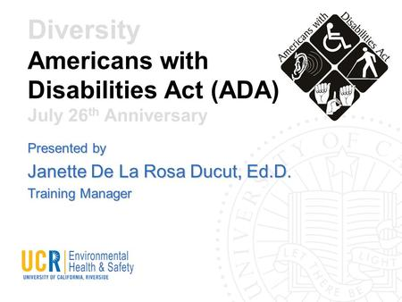 Diversity Americans with Disabilities Act (ADA) July 26 th Anniversary Presented by Janette De La Rosa Ducut, Ed.D. Training Manager.