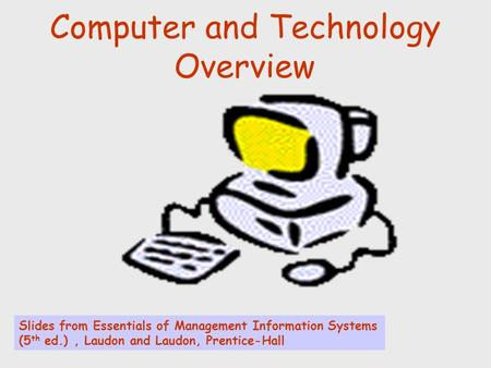 Computer and Technology Overview Slides from Essentials of Management Information Systems (5 th ed.), Laudon and Laudon, Prentice-Hall.