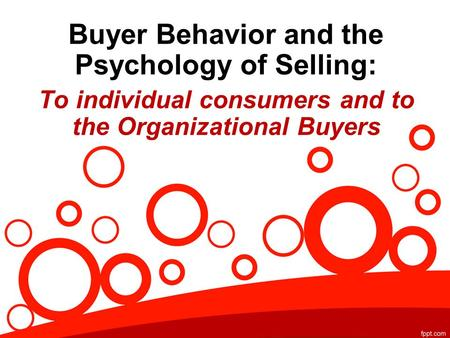 Buyer Behavior and the Psychology of Selling: To individual consumers and to the Organizational Buyers.