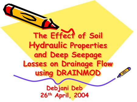 The Effect of Soil Hydraulic Properties and Deep Seepage Losses on Drainage Flow using DRAINMOD Debjani Deb 26 th April, 2004.