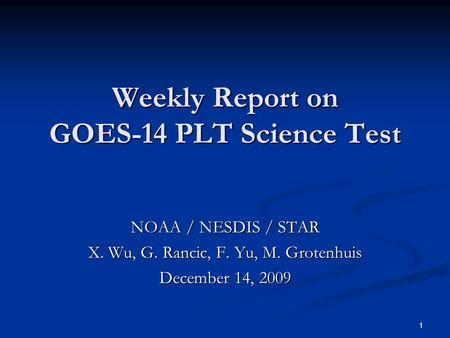 1 Weekly Report on GOES-14 PLT Science Test NOAA / NESDIS / STAR X. Wu, G. Rancic, F. Yu, M. Grotenhuis December 14, 2009.