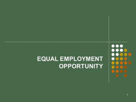 1 EQUAL EMPLOYMENT OPPORTUNITY. 2 Chapter Objectives  Learn about major laws affecting equal employment opportunity.  Learn about court decisions that.