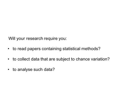 Will your research require you: to read papers containing statistical methods? to collect data that are subject to chance variation? to analyse such data?