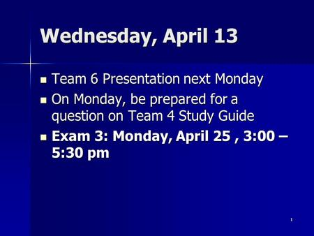 Wednesday, April 13 Team 6 Presentation next Monday Team 6 Presentation next Monday On Monday, be prepared for a question on Team 4 Study Guide On Monday,