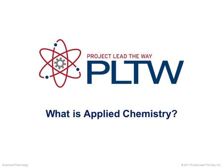 What is Applied Chemistry? © 2011 Project Lead The Way, Inc.Science of Technology.