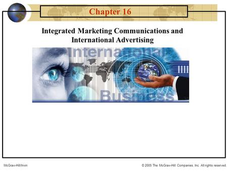 Integrated Marketing Communications and International Advertising Chapter 16 McGraw-Hill/Irwin© 2005 The McGraw-Hill Companies, Inc. All rights reserved.