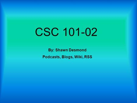 CSC 101-02 By: Shawn Desmond Podcasts, Blogs, Wiki, RSS.