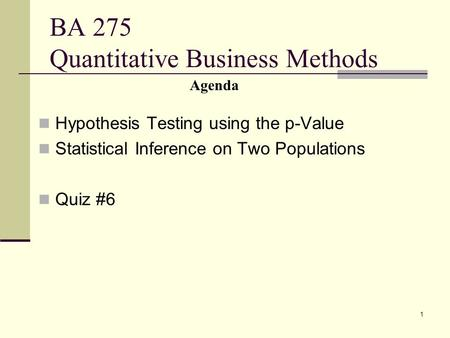 1 BA 275 Quantitative Business Methods Hypothesis Testing using the p-Value Statistical Inference on Two Populations Quiz #6 Agenda.