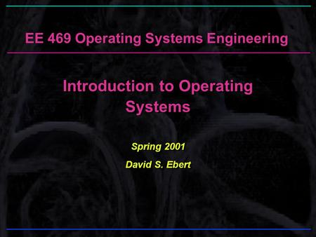 EE 469 Operating Systems Engineering Introduction to Operating Systems Spring 2001 David S. Ebert Introduction to Operating Systems Spring 2001 David S.