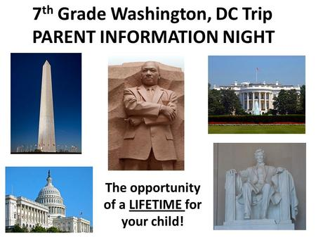 7 th Grade Washington, DC Trip PARENT INFORMATION NIGHT The opportunity of a LIFETIME for your child!