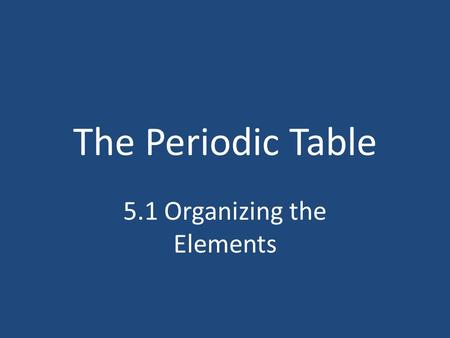 The Periodic Table 5.1 Organizing the Elements. What will we learn? How was the original periodic table organized? What evidence was used to verify the.