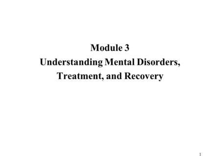 1 Module 3 Understanding Mental Disorders, Treatment, and Recovery.