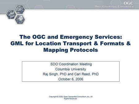 Copyright © 2006, Open Geospatial Consortium, Inc., All Rights Reserved. The OGC and Emergency Services: GML for Location Transport & Formats & Mapping.