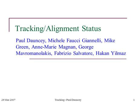 29 Mar 2007Tracking - Paul Dauncey1 Tracking/Alignment Status Paul Dauncey, Michele Faucci Giannelli, Mike Green, Anne-Marie Magnan, George Mavromanolakis,
