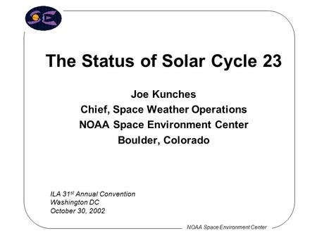 NOAA Space Environment Center The Status of Solar Cycle 23 Joe Kunches Chief, Space Weather Operations NOAA Space Environment Center Boulder, Colorado.
