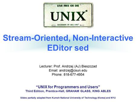 "Stream-Oriented, Non-Interactive EDitor sed Lecturer: Prof. Andrzej (AJ) Bieszczad   Phone: 818-677-4954 ""UNIX for Programmers and."