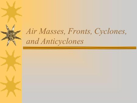 Air Masses, Fronts, Cyclones, and Anticyclones. What causes our weather to change from day to day?  There are warm masses of air  There are cold masses.