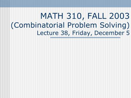 MATH 310, FALL 2003 (Combinatorial Problem Solving) Lecture 38, Friday, December 5.