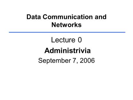Data Communication and Networks Lecture 0 Administrivia September 7, 2006.