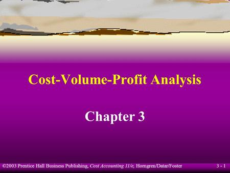 ©2003 Prentice Hall Business Publishing, Cost Accounting 11/e, Horngren/Datar/Foster 3 - 1 Cost-Volume-Profit Analysis Chapter 3.