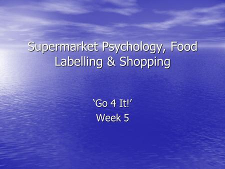 Supermarket Psychology, Food Labelling & Shopping 'Go 4 It!' Week 5.