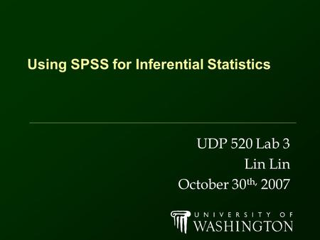 Using SPSS for Inferential Statistics UDP 520 Lab 3 Lin October 30 th, 2007.