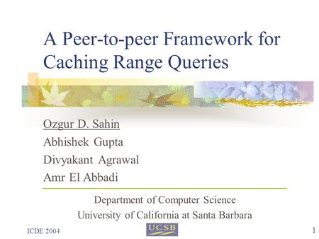 ICDE 2004 1 A Peer-to-peer Framework for Caching Range Queries Ozgur D. Sahin Abhishek Gupta Divyakant Agrawal Amr El Abbadi Department of Computer Science.