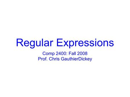 Regular Expressions Comp 2400: Fall 2008 Prof. Chris GauthierDickey.