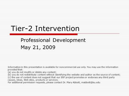 Tier-2 Intervention Professional Development May 21, 2009 Information in this presentation is available for noncommercial use only. You may use the information.