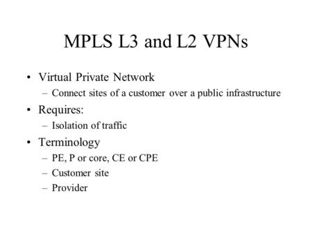 MPLS L3 and L2 VPNs Virtual Private Network –Connect sites of a customer over a public infrastructure Requires: –Isolation of traffic Terminology –PE,