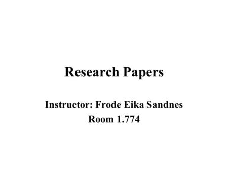 Research Papers Instructor: Frode Eika Sandnes Room 1.774.