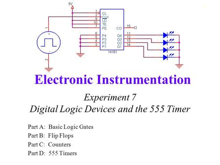 Electronic Instrumentation 1 Experiment 7 Digital Logic Devices and the 555 Timer Part A: Basic Logic Gates Part B: Flip Flops Part C: Counters Part D: