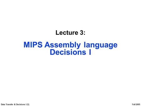 Data Transfer & Decisions I (1) Fall 2005 Lecture 3: MIPS Assembly language Decisions I.