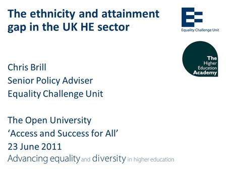 The ethnicity and attainment gap in the UK HE sector Chris Brill Senior Policy Adviser Equality Challenge Unit The Open University 'Access and Success.